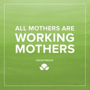 werkende moeder - all mothers are working mothers